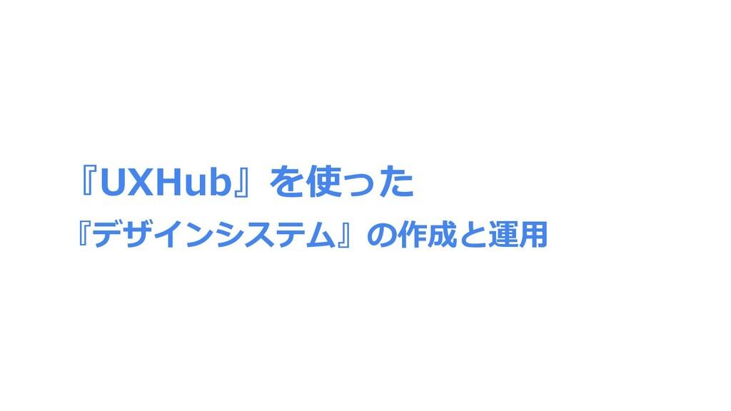 『UXHub』を使った 『デザインシステム』の作成と運⽤