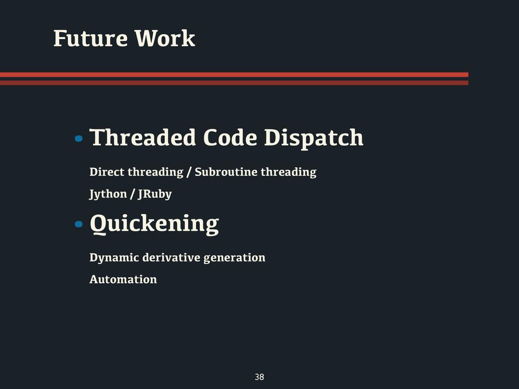 38 Future Work •Threaded Code Dispatch Direct t...