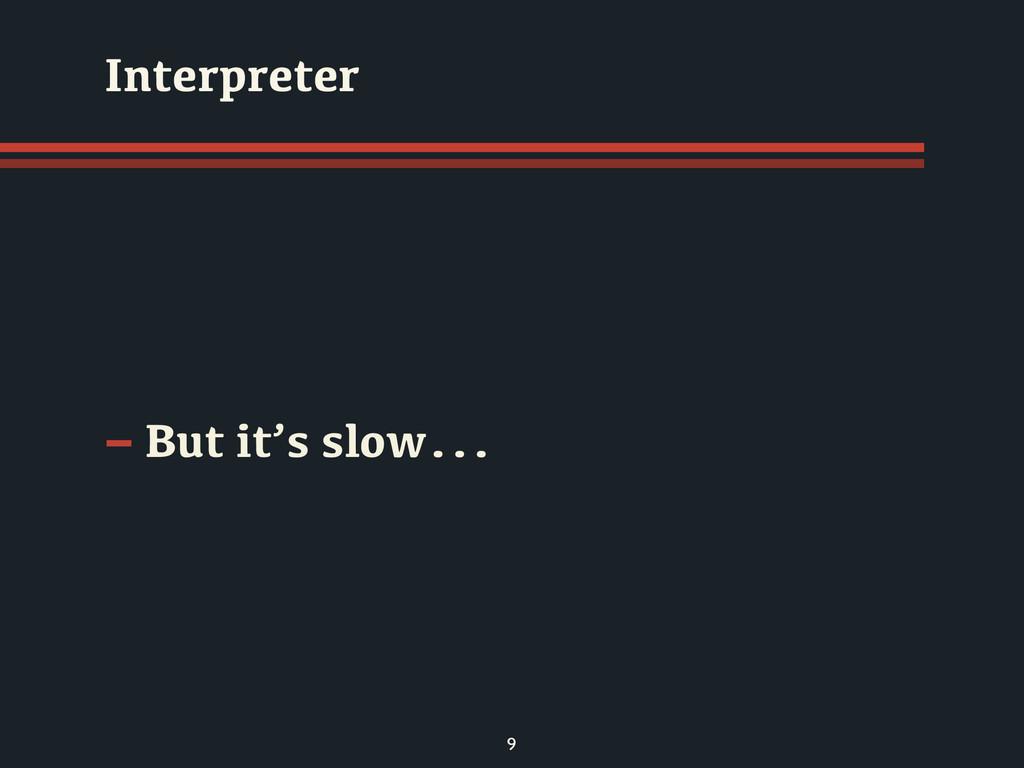 - But it's slow... 9 Interpreter