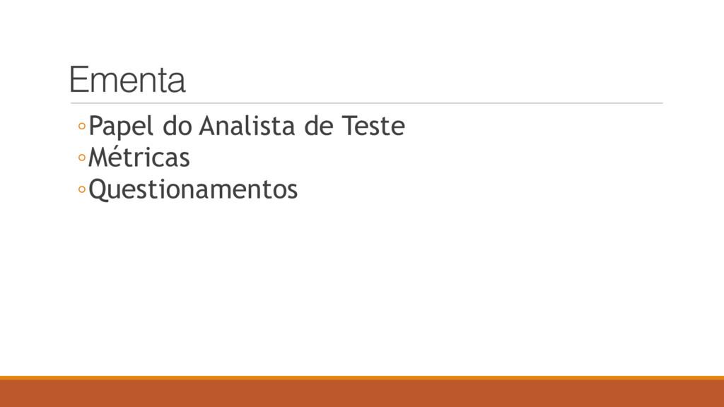 Ementa ◦Papel do Analista de Teste ◦Métricas ◦Q...