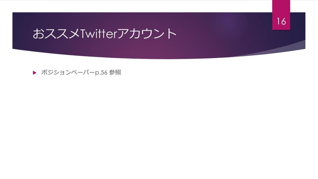 おススメTwitterアカウント  ポジションペーパーp.56 参照 16