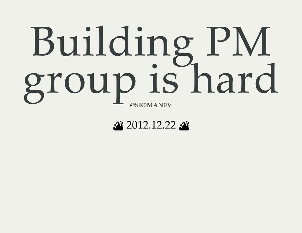 Building PM group is hard 2012.12.22 @SR0MAN0V