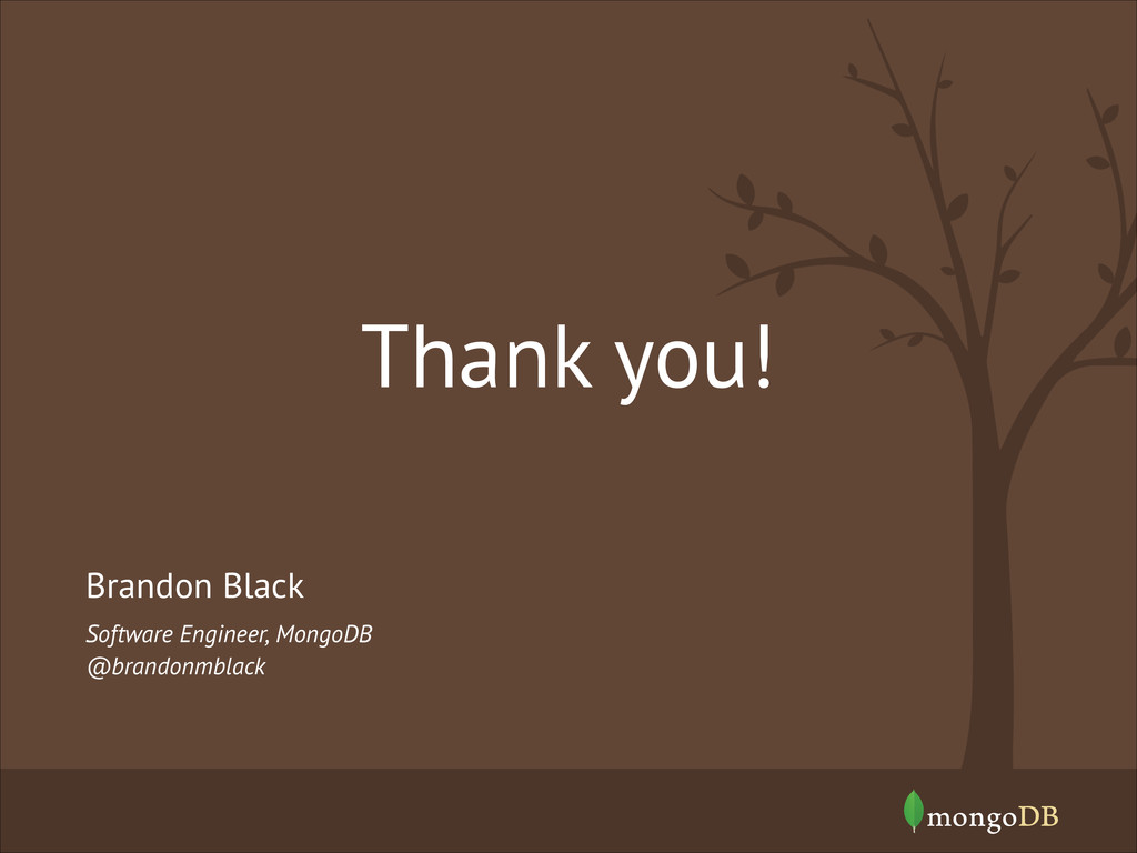 Thank you! Software Engineer, MongoDB @brandonm...