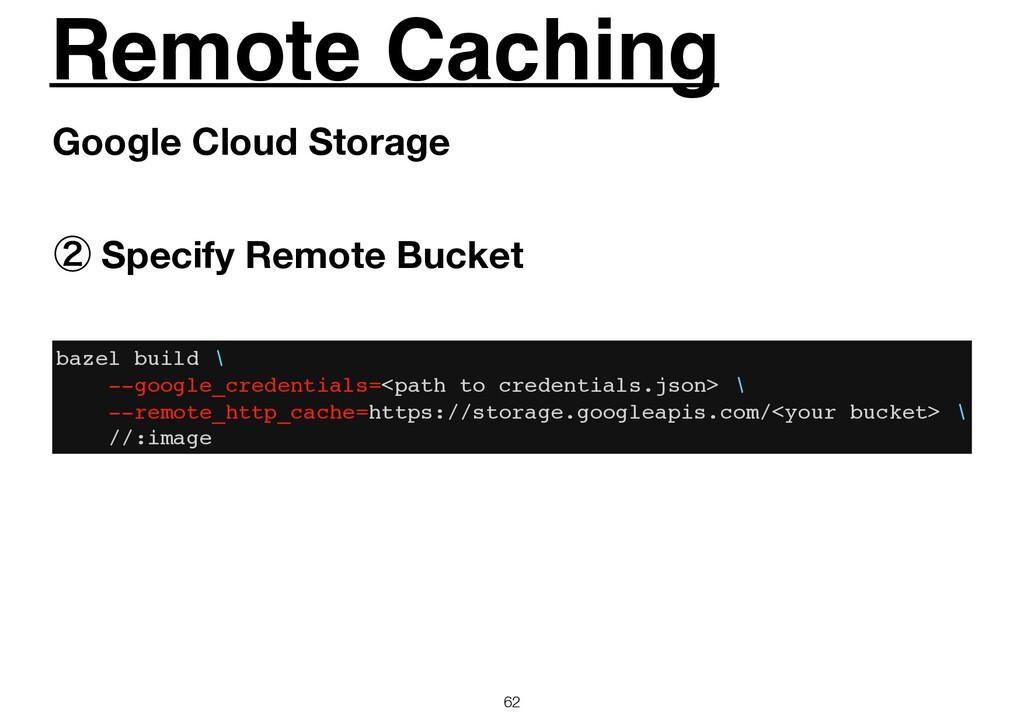 Remote Caching 62 Google Cloud Storage ᶄ Specif...