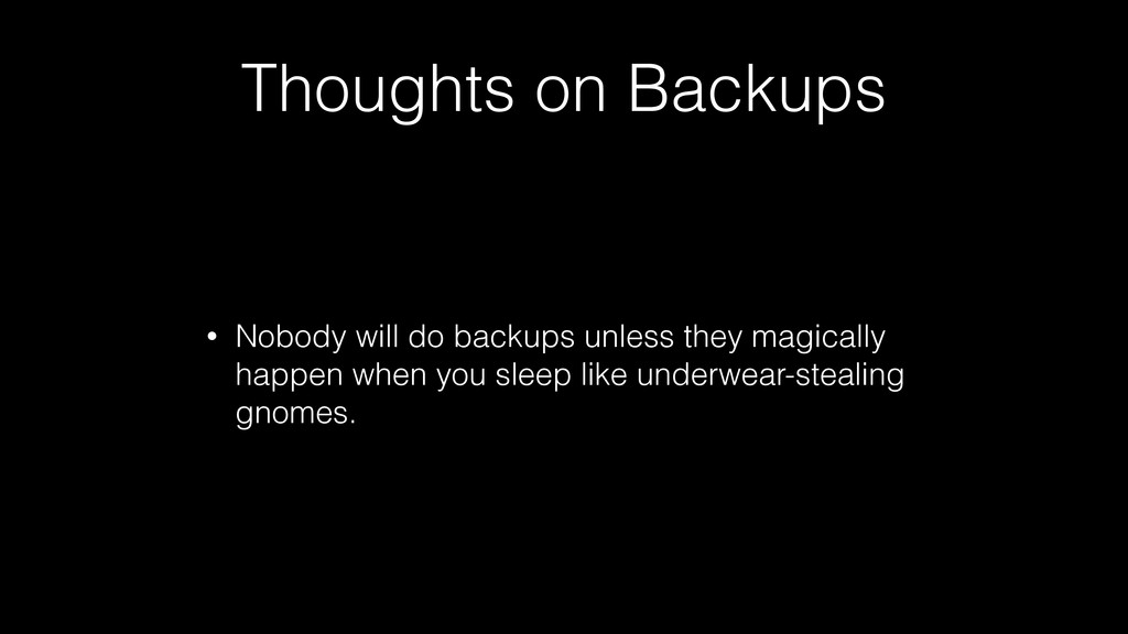 Thoughts on Backups • Nobody will do backups un...