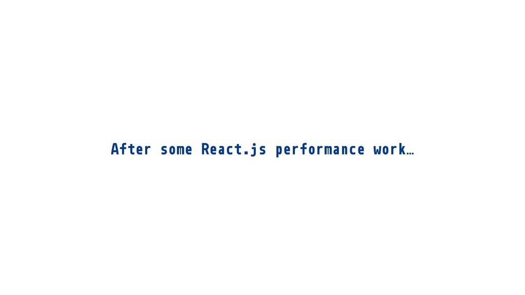 After some React.js performance work…