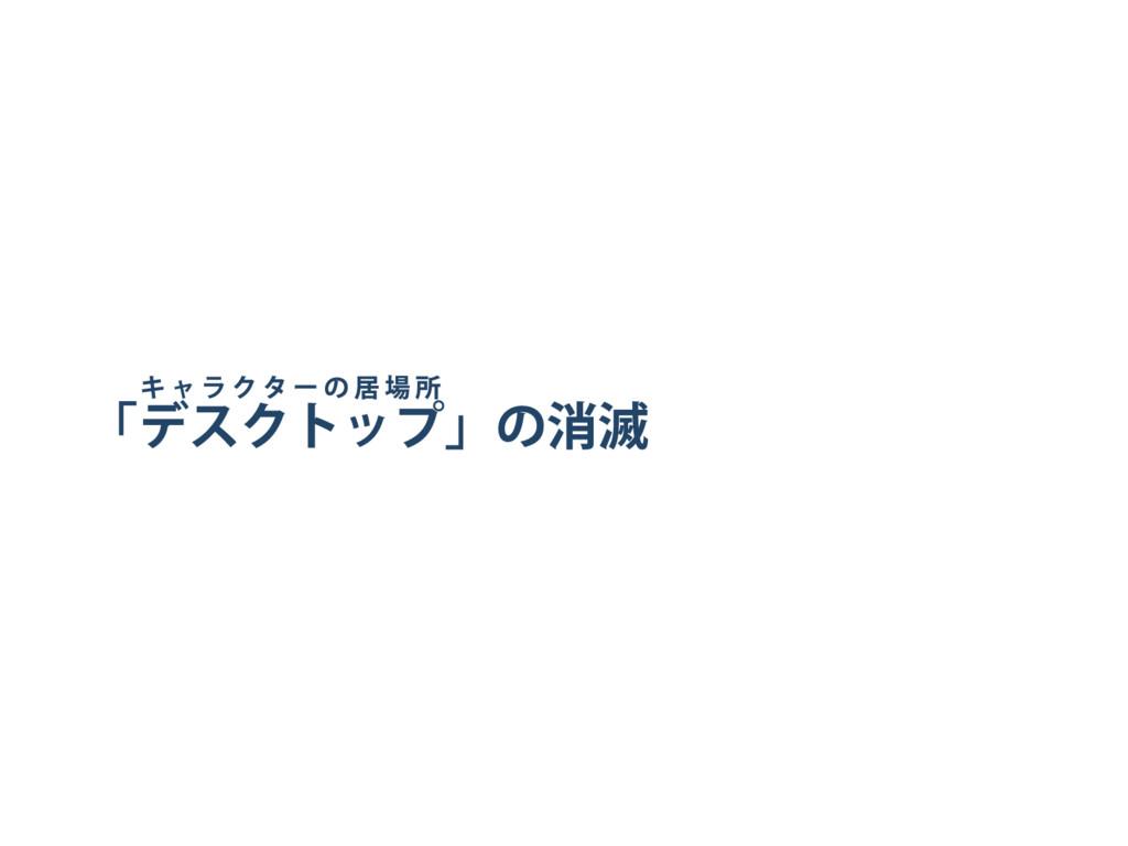 「 キャラクター の居場所 デスクトップ」 の消滅