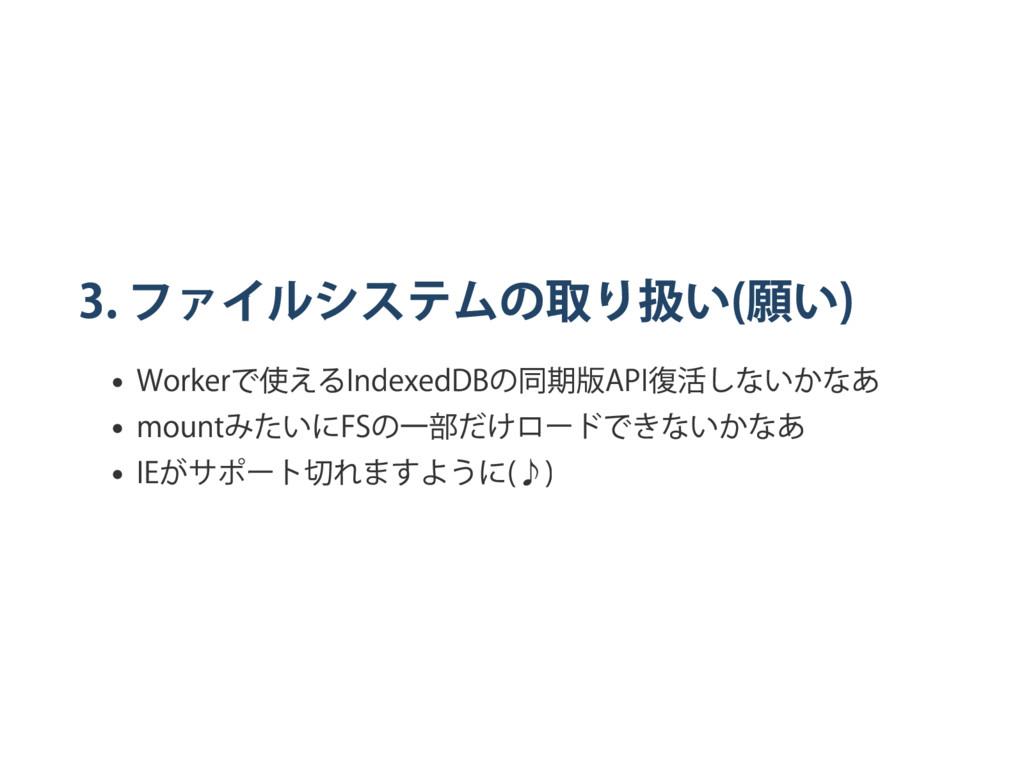 3. ファイルシステムの取り扱い ( 願い ) Worker で使える IndexedDB の...