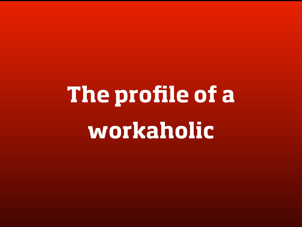 The profile of a workaholic