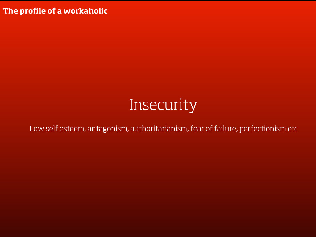 Insecurity Low self esteem, antagonism, authori...