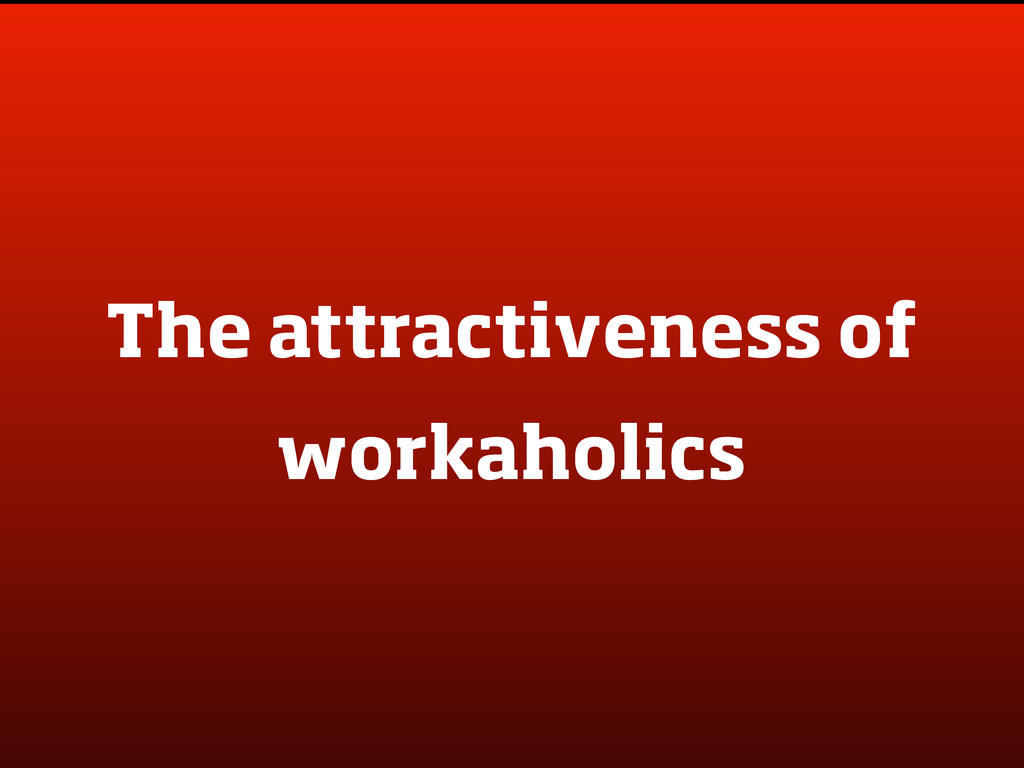 The attractiveness of workaholics