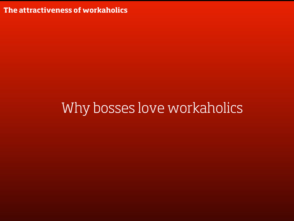 The attractiveness of workaholics Why bosses lo...