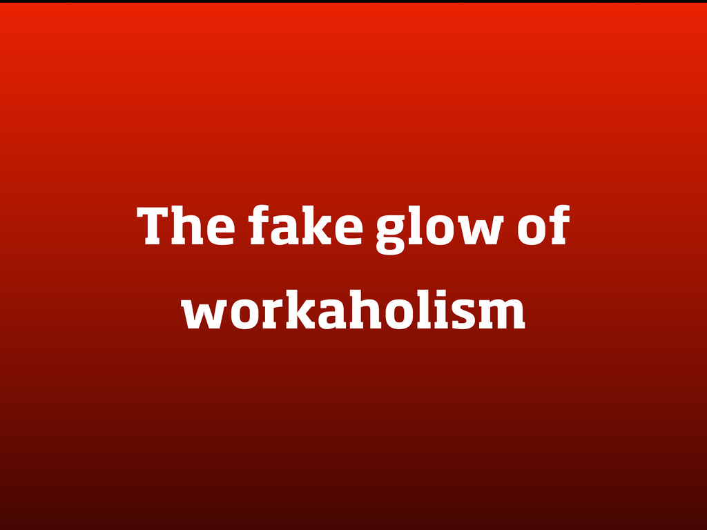 The fake glow of workaholism