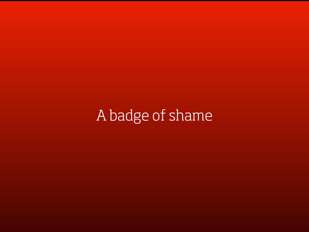 A badge of shame