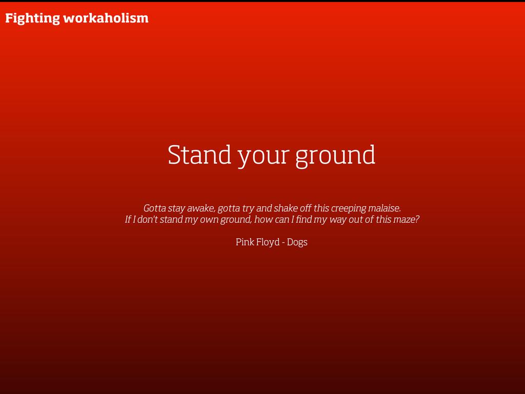Stand your ground Gotta stay awake, gotta try a...
