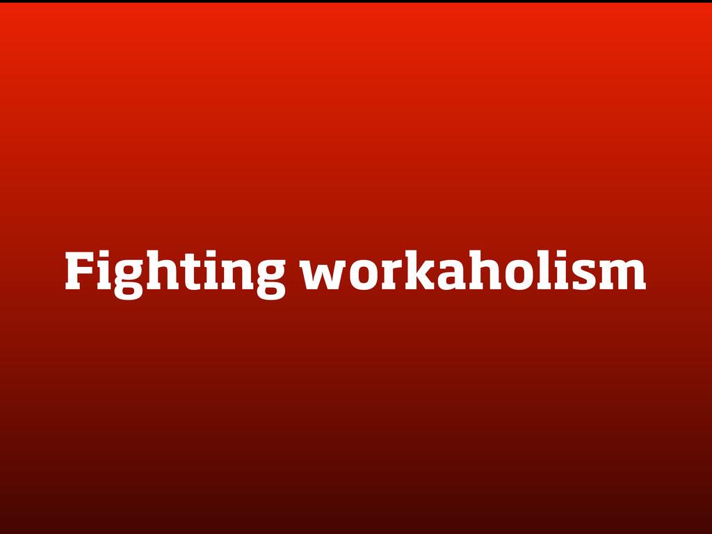 Fighting workaholism