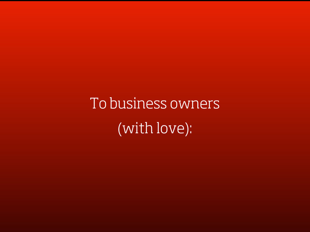 To business owners (with love):