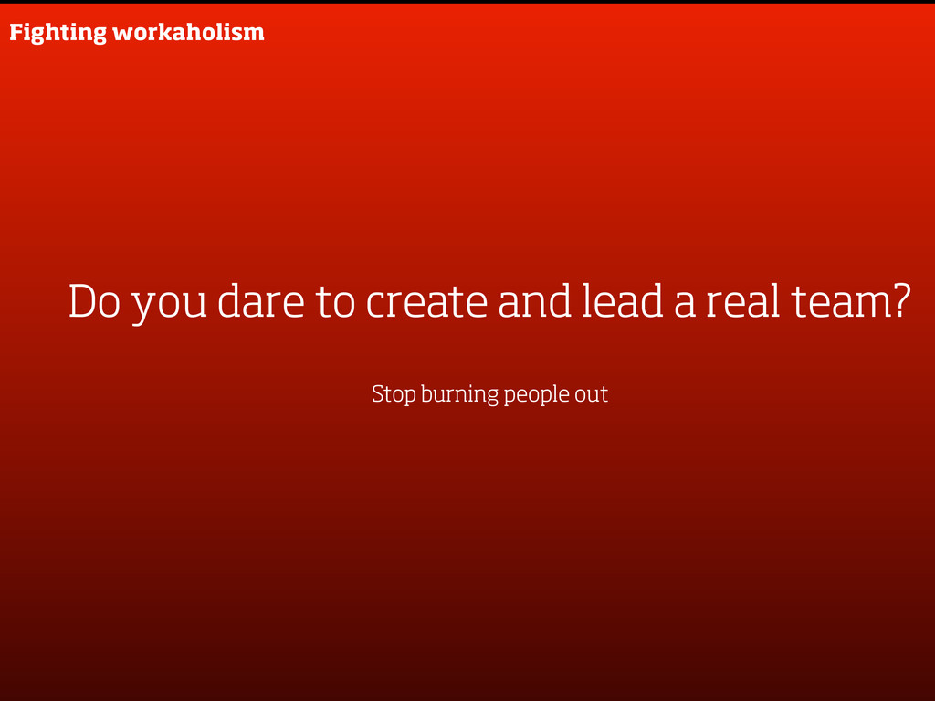 Fighting workaholism Do you dare to create and ...