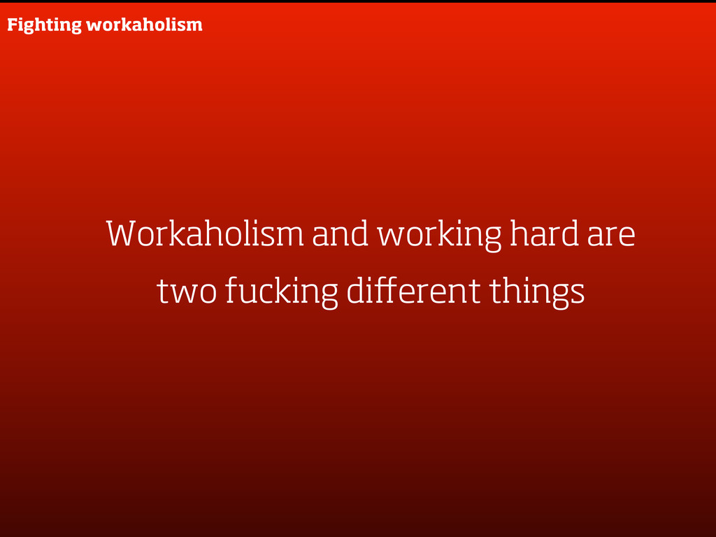 Workaholism and working hard are two fucking di...