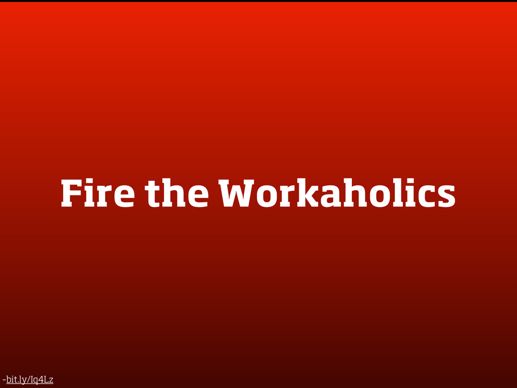 Fire the Workaholics -bit.ly/Iq4Lz