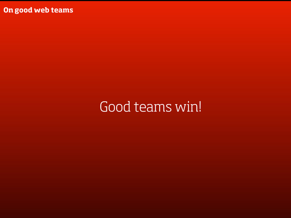On good web teams Good teams win!