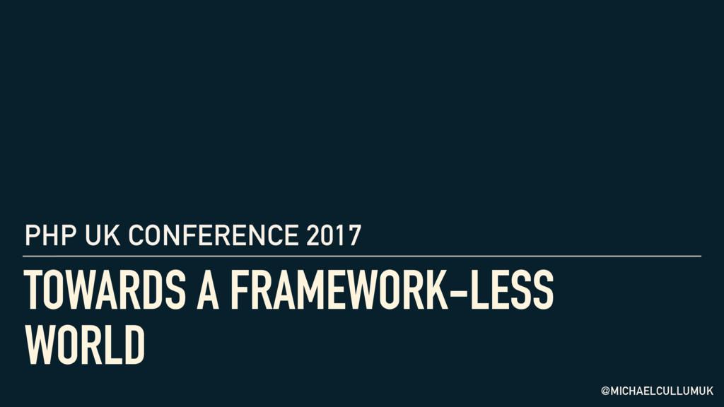 TOWARDS A FRAMEWORK-LESS WORLD PHP UK CONFERENC...