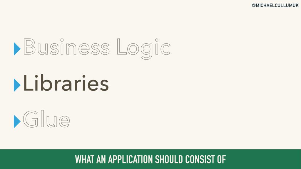 @MICHAELCULLUMUK ▸Business Logic ▸Libraries ▸Gl...