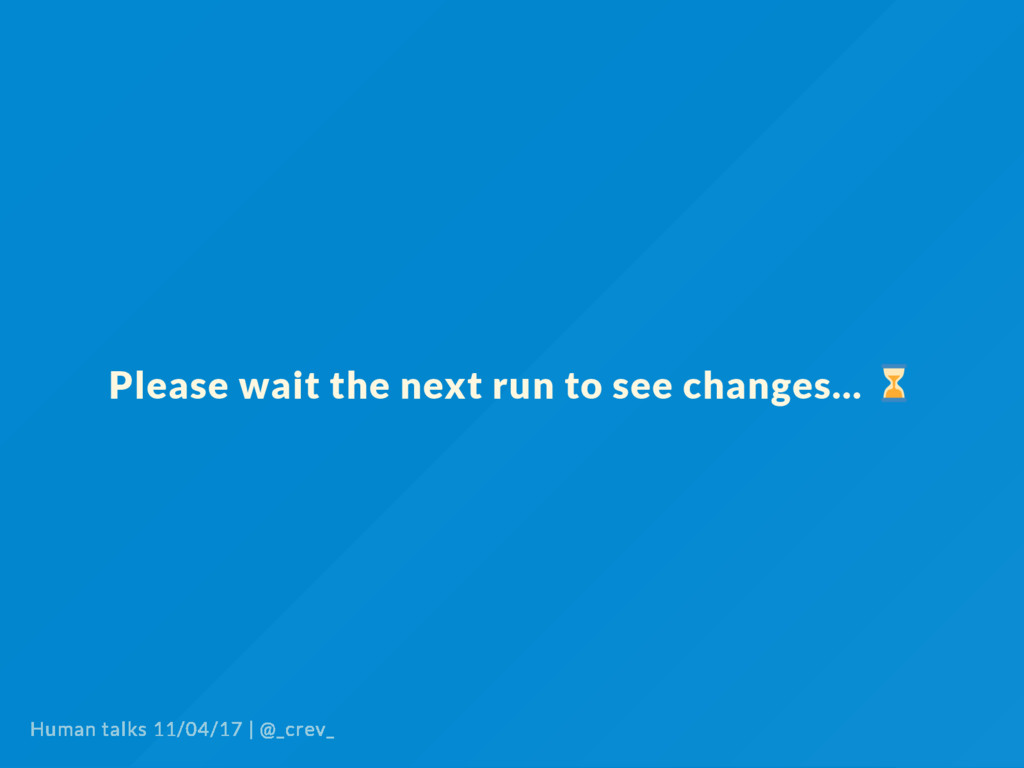 Please wait the next run to see changes... Huma...