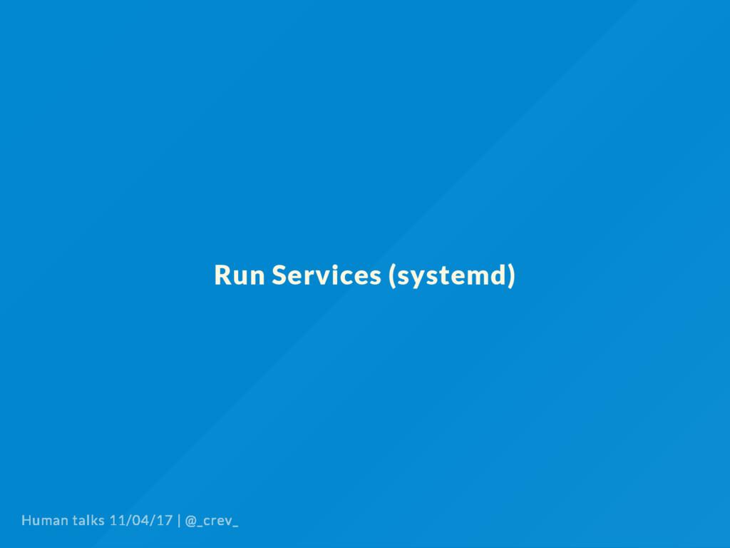 Run Services (systemd) Human talks 11/04/17   @...