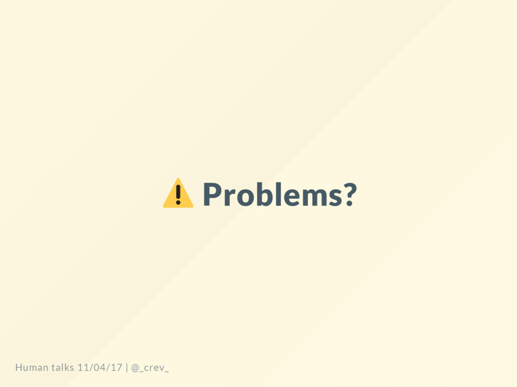 Problems? Human talks 11/04/17   @_crev_