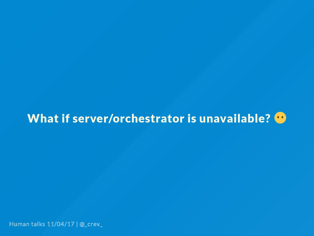 What if server/orchestrator is unavailable? Hum...