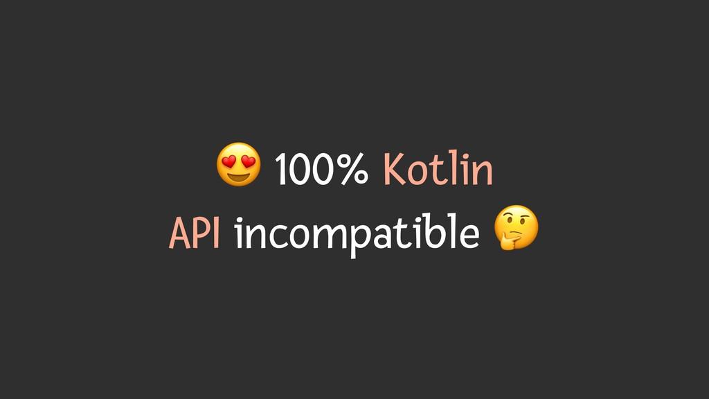 # 100% Kotlin API incompatible $