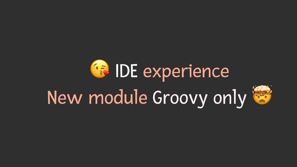% IDE experience New module Groovy only &