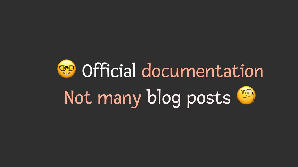 ) Official documentation Not many blog posts *