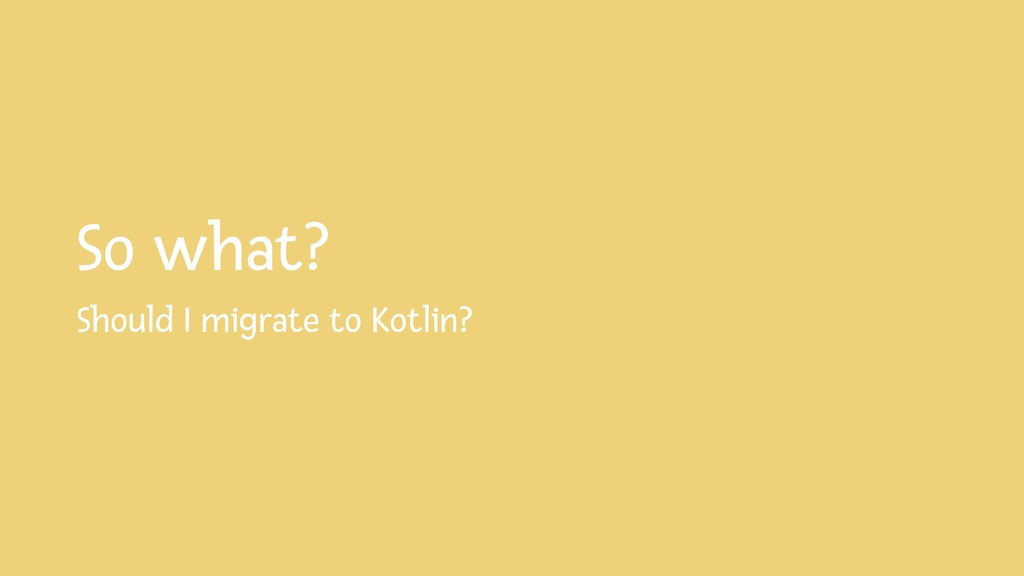So what? Should I migrate to Kotlin?