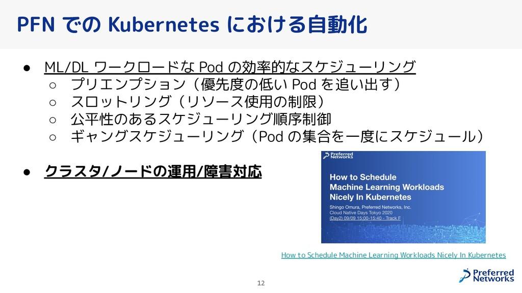 PFN での Kubernetes における自動化 ● ML/DL ワークロードな Pod の...