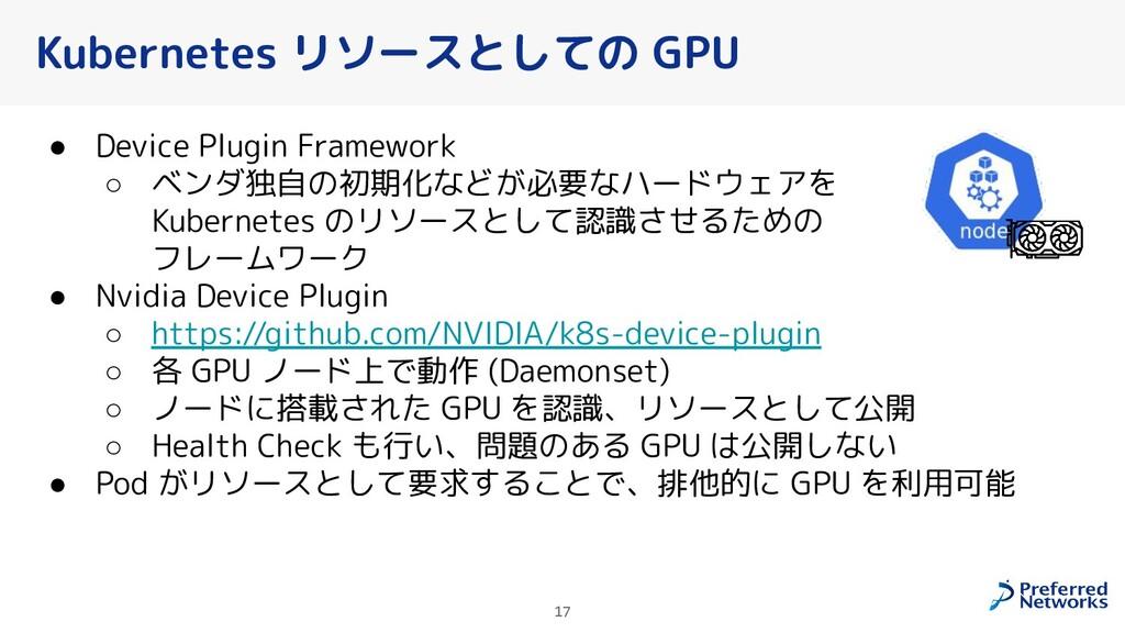 17 Kubernetes リソースとしての GPU ● Device Plugin Fram...