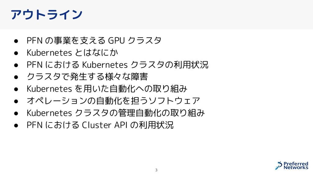 アウトライン ● PFN の事業を支える GPU クラスタ ● Kubernetes とはなに...