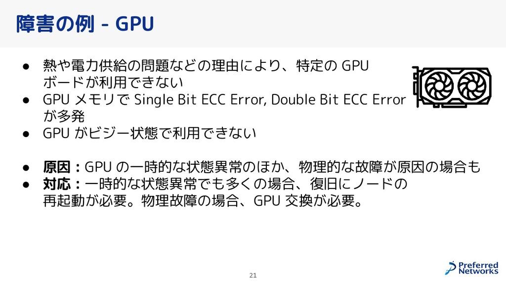 障害の例 - GPU ● 熱や電力供給の問題などの理由により、特定の GPU ボードが利用でき...