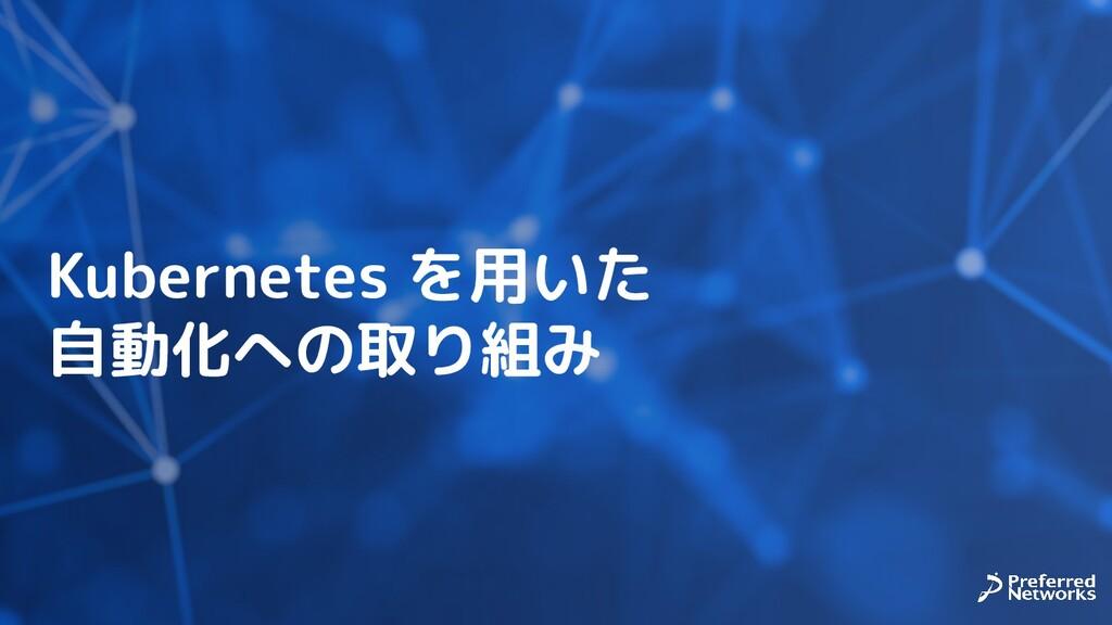 Kubernetes を用いた 自動化への取り組み