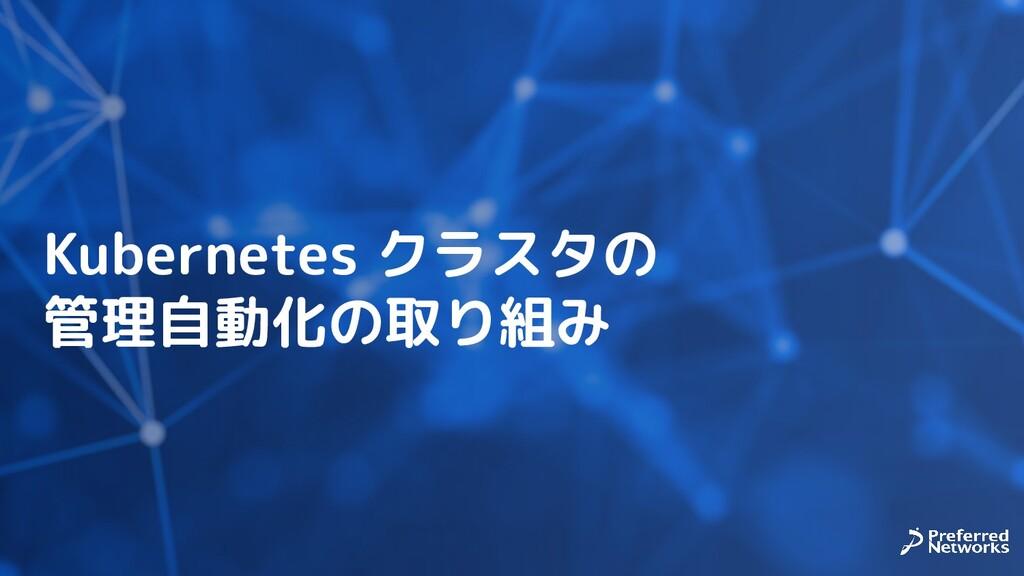 Kubernetes クラスタの 管理自動化の取り組み
