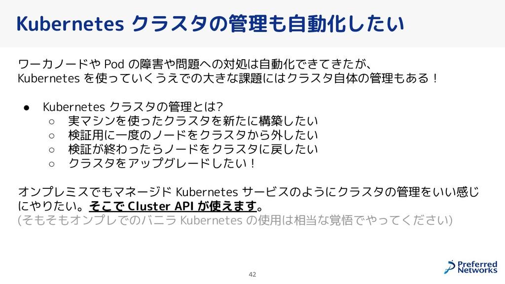 42 Kubernetes クラスタの管理も自動化したい ワーカノードや Pod の障害や問題...