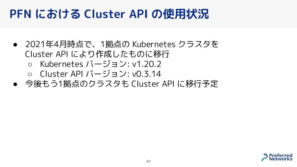 47 PFN における Cluster API の使用状況 ● 2021年4月時点で、1拠点の...