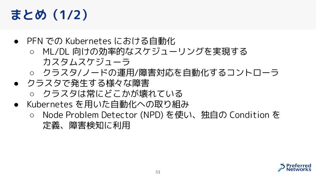 まとめ(1/2) ● PFN での Kubernetes における自動化 ○ ML/DL 向け...