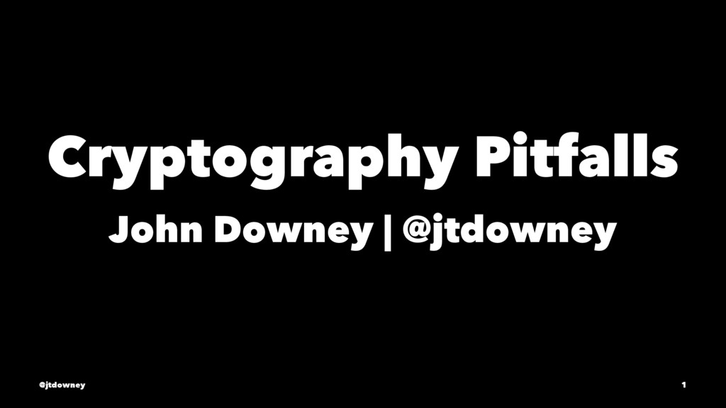 Cryptography Pitfalls John Downey | @jtdowney @...