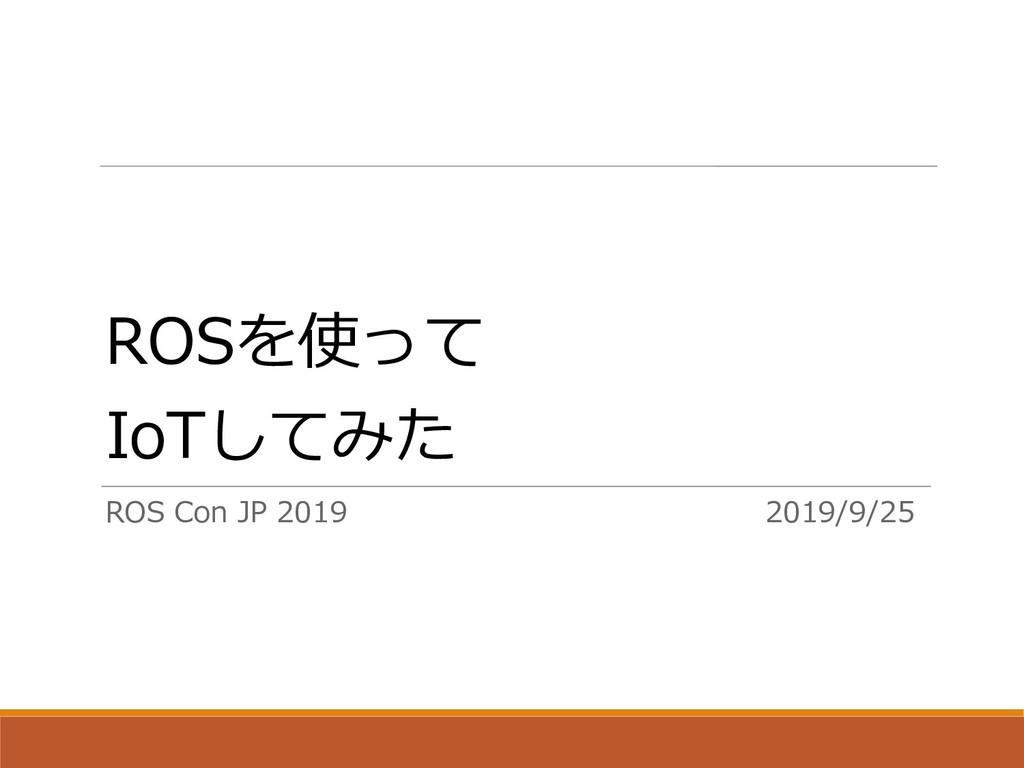 ROSを使って IoTしてみた ROS Con JP 2019 2019/9/25