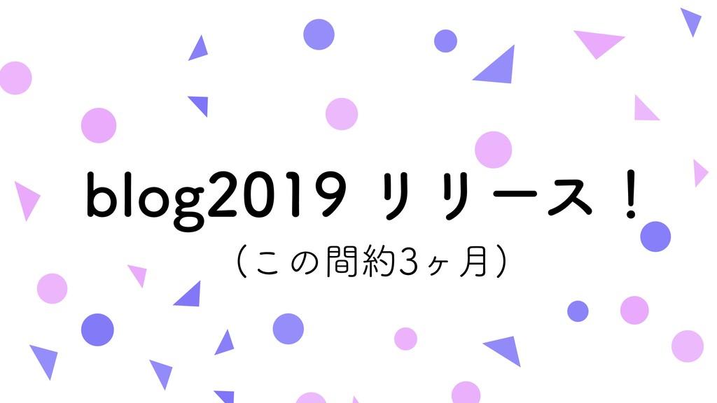 blog2019 リリース! (この間約3ヶ月)
