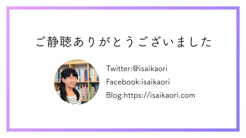 ご静聴ありがとうございました Twitter:@isaikaori Facebook:isai...
