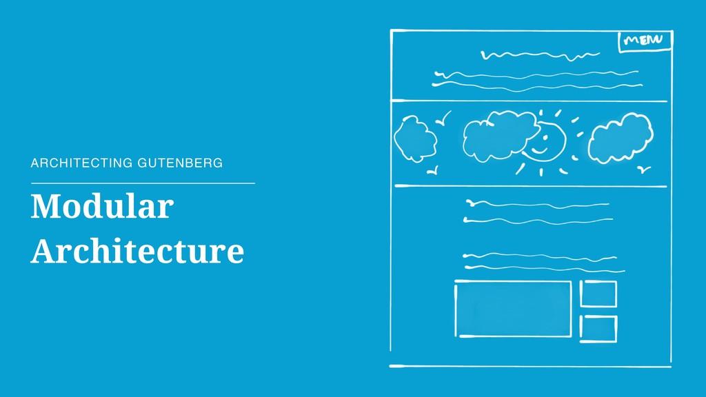Modular Architecture ARCHITECTING GUTENBERG
