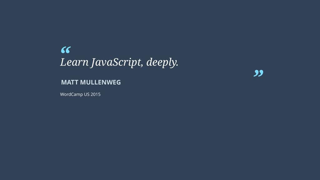 """ "" MATT MULLENWEG Learn JavaScript, deeply. Wo..."